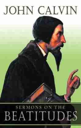Sermons on the Beatitudes by John Calvin Bible Commentaries Matthew New Testament Christianity