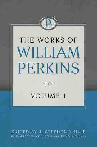 Works of William Perkins, Volume 1 Puritan Reformed Theology