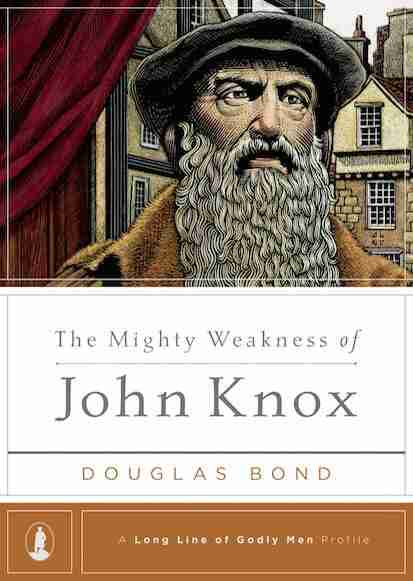 Mighty Weakness of John Knox by Douglas Bond