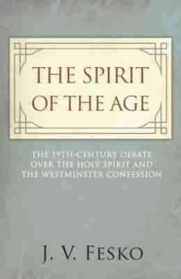 The Spirit of the Age by J. V. Fesko RHB Joel Beeke