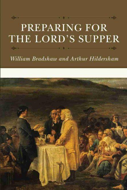 Preparing for the Lord's Supper Arthur Hildersham William Bradshaw Puritan Reformation Heritage Soli Deo Gloria