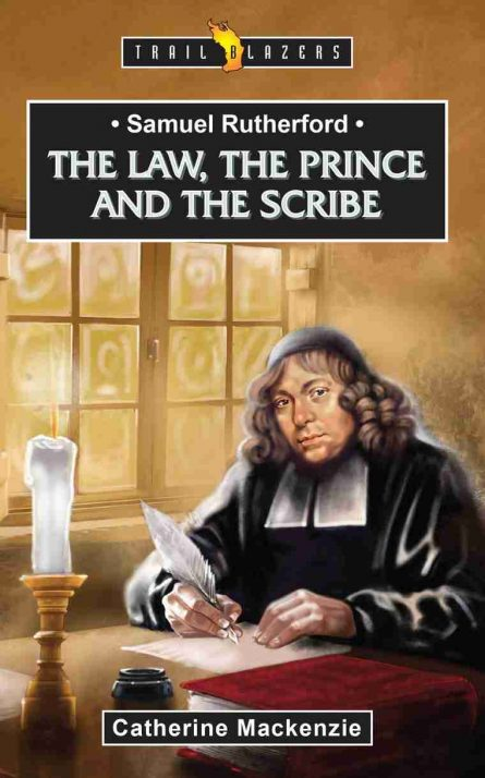 Samuel Rutherford The Law, the Prince and the Scribe Catherine Mackenzie Christian Focus Publications