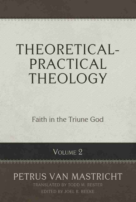 Theoretical-Practical Theology, Vol. 2: Faith in the Triune God by petrus van Maastricht reformation heritage books