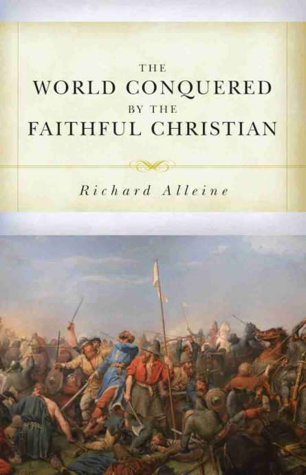 The World Conquered by the Faithful Christian by Richard alleine puritan books soli deo gloria reformation heritage books 162 great ejection