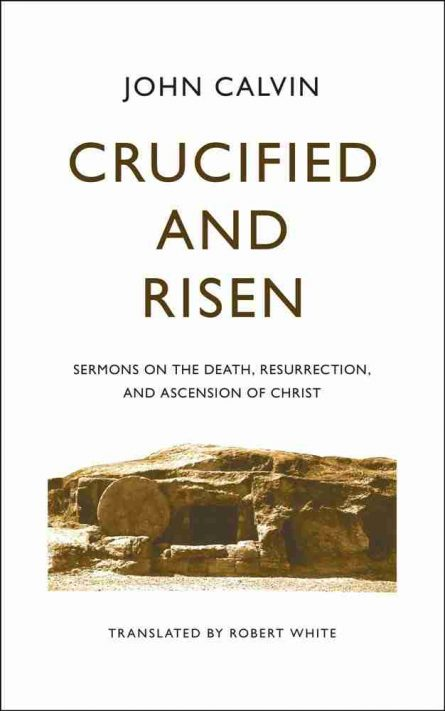crucified and risen. sermons on the death, resseruction and ascension pf Christ by John Calvin banner of truth books reformation calvinism