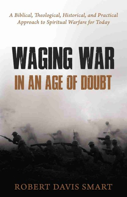 Waging War in an Age of Doubt: A Biblical, Theological, Historical, and Practical Approach to Spiritual Warfare for Today Robert smart rhb reformation heritage books