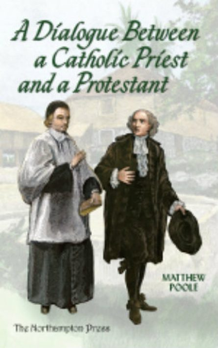 A Dialogue Between a Catholic Priest and a Protestant by Matthew poole puritan Northampton press great ejection 1662