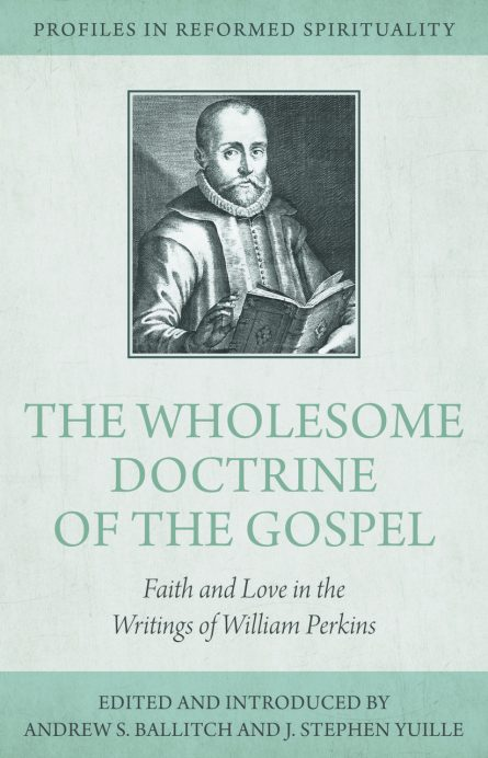 The Wholesome Doctrine of the Gospel: Faith and Love in the Writings of William Perkins - Profiles in Reformed Spirituality elite dby Andrew ball itch and j. Stephen yuille rhb reformation heritage books