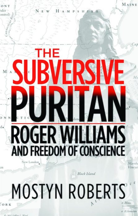 The Subversive Puritan Roger Williams And the Freedom of Conscience Mostyn Roberts puritan evangelical press