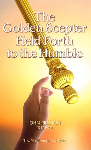 The Golden Scepter Held Forth to the Humble by John Preston puritan books Northampton press