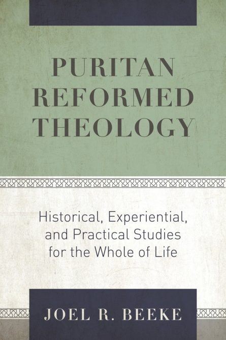Puritan Reformed Theology: Historical, Experiential, and Practical Studies for the Whole of Life by Joel Beeke reformation heritage books puritan evangelical christian books for sale