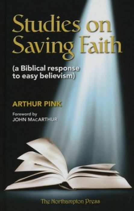 Studies on Saving Faith: A Biblical Response to Easy Believism by Arthur pink Northampton press reformed and evangelical books
