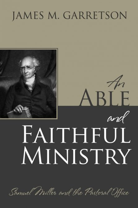 An Able and Faithful Ministry: Samuel Miller and the Pastoral Office by James garretson rhb reformation heritage books Princeton theological seminary