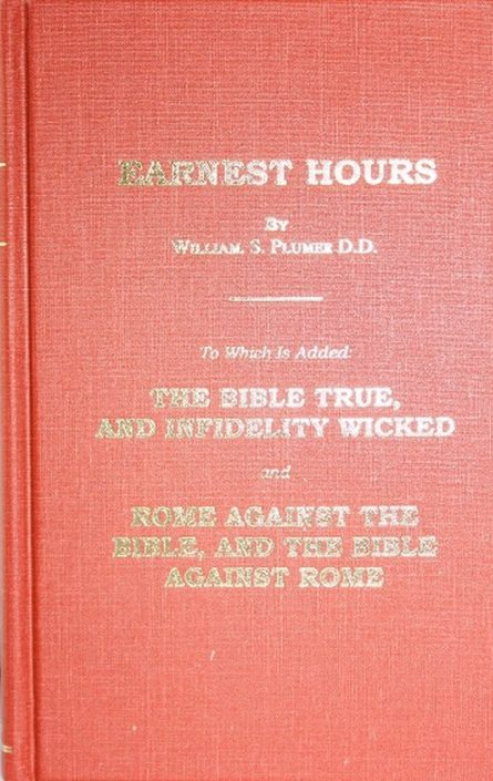 Earnest Hours, to Which Is Added: The Bible True, and Infidelity Wicked -And- Rome Against the Bible, and the Bible Against Rome (Plumer)