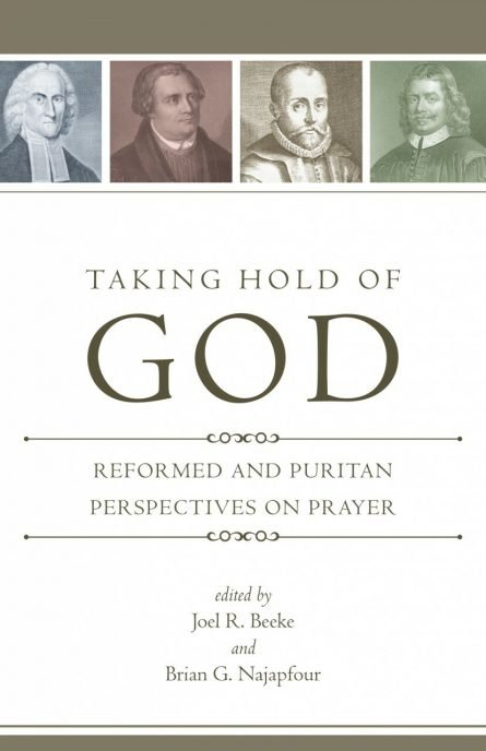 Taking Hold of God: Reformed and Puritan Perspectives on Prayer edited by Joel beeke rhb reformation heritage books