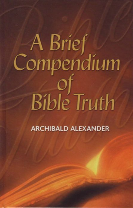 A Brief Compendium of Bible Truth by Archibald Alexander soli den gloria reformed evangelical christian books