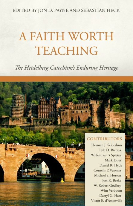 A Faith Worth Teaching: The Heidelberg Catechism's Enduring Heritage (Payne & Heck, eds.)
