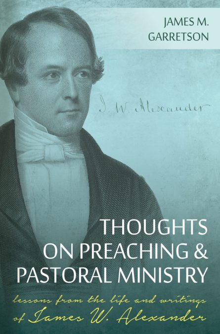 Thoughts on Preaching and Pastoral Ministry: Lessons from the Life and Writings of James W. Alexander by James garretson rhb reformation heritage books